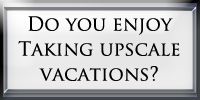 Do you enjoy taking upscale vacations?